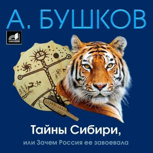 Александр Бушков. Тайны Сибири, или Зачем Россия ее завоевала