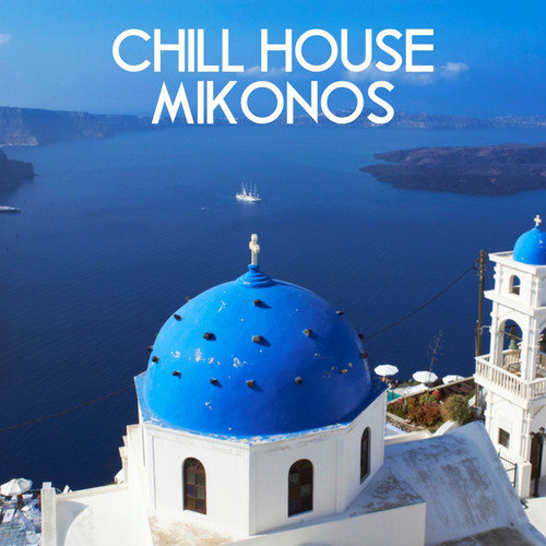 Chill House Mikonos A Finest Collection of Chill House Deep House Tech House and Electronic Music