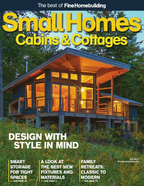 The Best of Fine Homebuilding (Fall 2017). Small Homes Cabins & Cottages