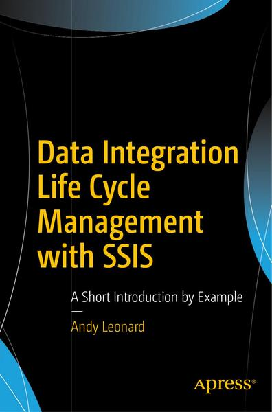 Andy Leonard. Data Integration Life Cycle Management with SSIS. A Short Introduction by Example