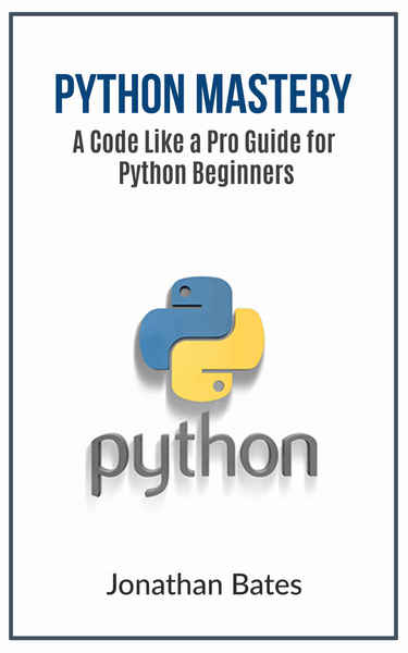 Jonathan Bates. Python Mastery. A Code Like a Pro Guide for Python Beginners