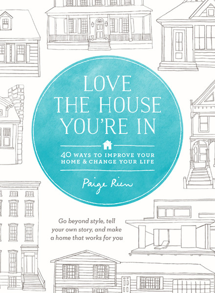 Paige Rien. Love the House You're In. 40 Ways to Improve Your Home and Change Your Life