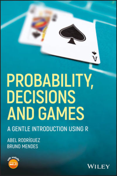 Abel Rodriguez, Bruno Mendes. Probability, Decisions and Games. A Gentle Introduction using R