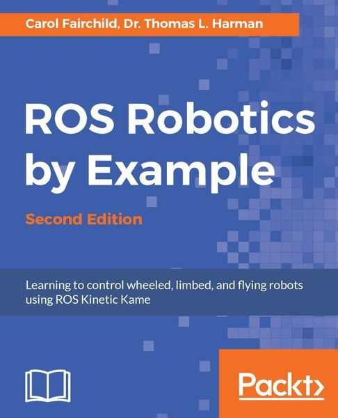 Carol Fairchild, Dr. Thomas L. Harman. ROS Robotics By Example