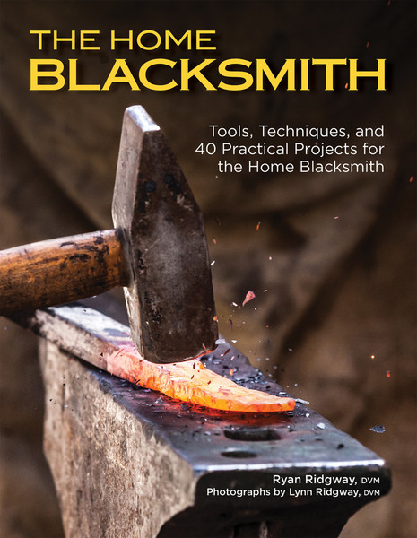 Ryan Ridgway. The Home Blacksmith. Tools, Techniques, and 40 Practical Projects for the Blacksmith Hobbyist