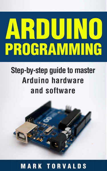 Mark Torvalds. Arduino Programming. Step-by-step guide to mastering arduino hardware and software