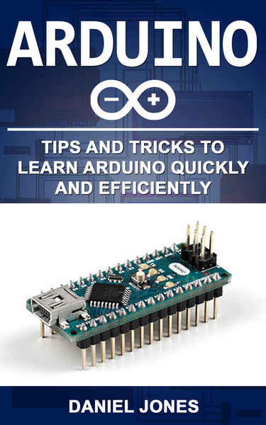 Daniel Jones. Arduino. Tips and Tricks to Learn Arduino quickly and efficiently
