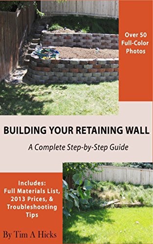 Tim A. Hicks. Building Your Retaining Wall. A Complete Step-by-Step Guide