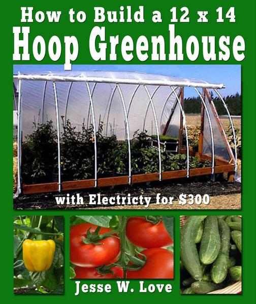Jesse W. Love. How to Build a 12 x 14 Hoop Greenhouse with Electricity for $300