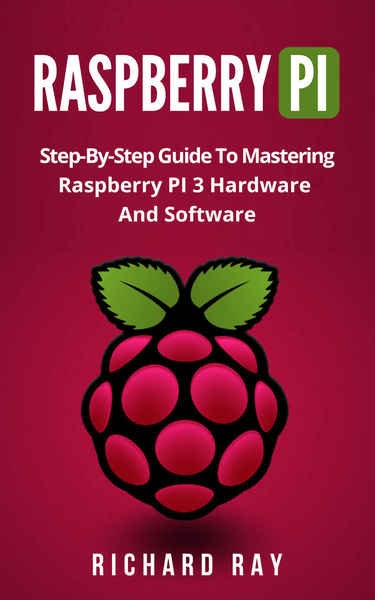 Richard Ray. Raspberry Pi. Step-By-Step Guide To Mastering Raspberry Pi 3 Hardware And Software