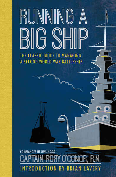 Rory O'Connor. Running a Big Ship. The Classic Guide to Commanding A Second World War Battleship