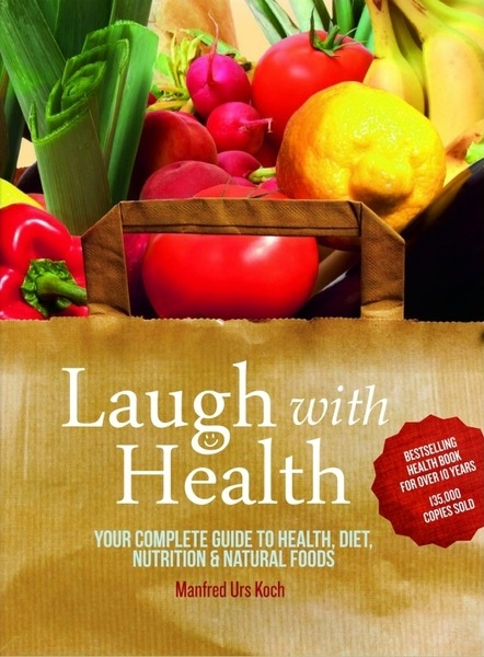 Manfred Urs Koch. Laugh With Health. Your Complete Guide to Health, Diet, Nutrition and Natural Foods